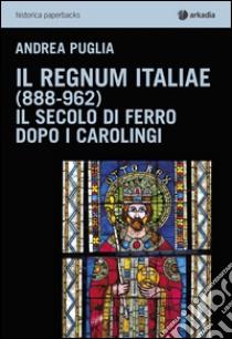 Il Regnum Italiae (888-962). Il secolo di ferro dopo i carolingi libro di Puglia Andrea