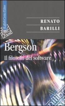 Bergson. Il filosofo del software libro di Barilli Renato