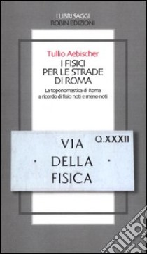 I fisici per le strade di Roma. La toponomastica di Roma a ricordo di fisici noti e meno noti libro di Aebischer Tullio
