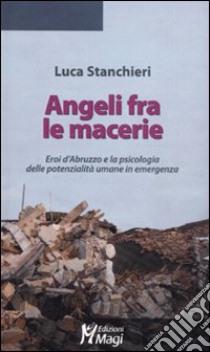 Angeli fra le macerie. Eroi d'Abruzzo e la psicologia delle potenzialità umane in emergenza libro di Stanchieri Luca