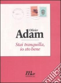 Stai tranquilla, io sto bene libro di Adam Olivier