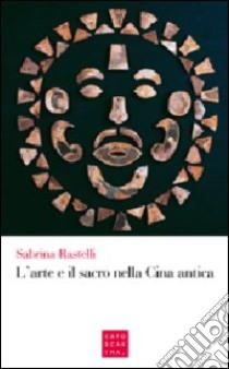L'arte e il sacro nella Cina antica libro di Rastelli Sabrina