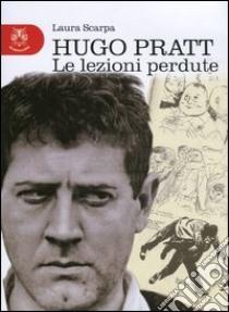Hugo Pratt. Le lezioni perdute libro di Scarpa Laura