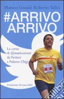 #Arrivo arrivo. La corsa di @matteorenzi da Twitter a Palazzo Chigi libro di Grandi Matteo - Tallei Roberto