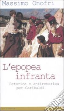 L'epopea infranta. Retorica e antiretorica per Garibaldi libro di Onofri Massimo