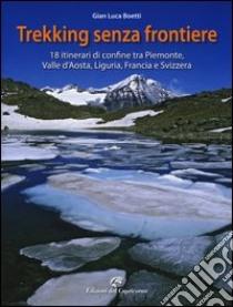 Trekking senza frontiere. 18 itinerari di confine tra Piemonte, Valle d'Aosta, Liguria, Francia e Svizzera libro di Boetti Gianluca