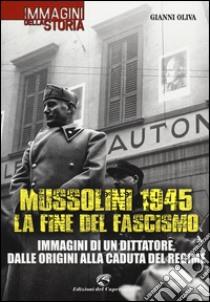 Mussolini 1945: la fine del fascismo. Immagini di un dittatore, dalle origini alla caduta del regime libro di Oliva Gianni