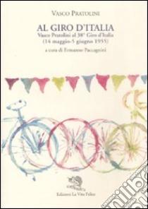 Al Giro d'Italia. Vasco Pratolini al 38° Giro d'Italia (14 maggio-5 giugno 1955) libro di Pratolini Vasco