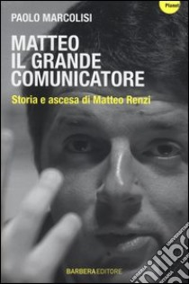 Matteo il grande comunicatore. Storia e ascesa di Matteo Renzi libro di Marcolisi Paolo