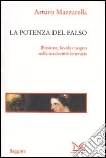 La potenza del falso. Illusione, favola e sogno nella modernità letteraria libro di Mazzarella Arturo