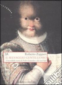 Il selvaggio gentiluomo. L'incredibile storia di Pedro Gonzales e dei suoi figli libro di Zapperi Roberto