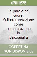 Le parole nel cuore. Sull'interpretazione come comunicazione in psicoanalisi libro di Bartolacelli Erio