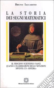 La storia dei segni matematici. Il processo scientifico nasce quando l'elaborazione delle notazioni diventa un «Sistema» libro di Iaccarino Bruno