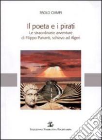 Il poeta e i pirati. Le straordinarie avventure di Filippo Pananti, schiavo ad Algeri libro di Ciampi Paolo