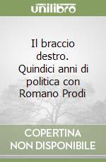 Il braccio destro. Quindici anni di politica con Romano Prodi libro di Santagata Giulio