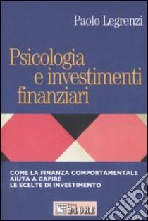 Psicologia e investimenti finanziari. Come la finanza comportamentale aiuta a capire le scelte di investimento libro di Legrenzi Paolo