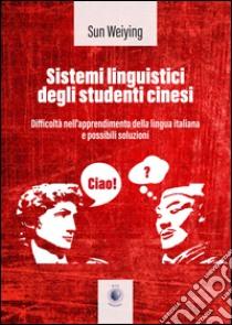 Sistemi linguistici degli studenti cinesi. Ediz. italiana e cinese libro di Weiying Sun
