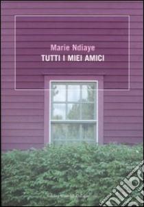 Tutti i miei amici libro di NDiaye Marie