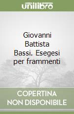 Giovanni Battista Bassi. Esegesi per frammenti libro di Gurrieri Francesco