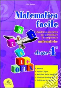 Matematica facile. Quaderno operativo per consolidare le competenze matematiche con attività per il ripasso estivo. Per la 4ª classe elementare libro di Ravera Elsa