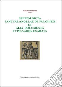 Septem dicta Sanctae Angelae De Fulgineo et alia documenta typis variis exarata libro di Andreoli Sergio