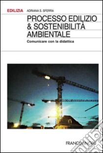 Processo edilizio & sostenibilità ambientale. Comunicare con la didattica libro di Sferra Adriana S.