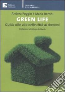Green life. Guida alla vita nelle città di domani libro di Poggio Andrea - Berrini Maria