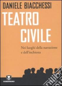Teatro civile. Nei luoghi della narrazione e dell'inchiesta libro di Biacchessi Daniele