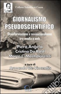 Giornalismo pseudoscientifico. Disinformazione e sensazionalismo tra media e web libro di Angela Piero - Da Rold Cristina - Cappadonia Mastrolorenzi Marco