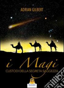 I magi. Custodi della segreta saggezza libro di Gilbert Adrian G.
